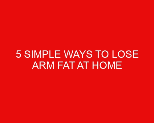 5 simple ways to lose arm fat at home