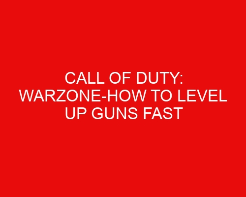 Call of Duty: Warzone-How to Level Up Guns Fast