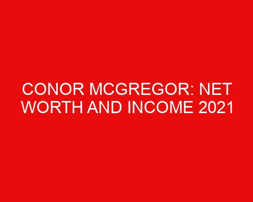 Conor McGregor: Net Worth and Income 2021