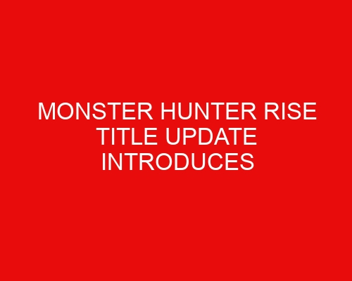 Monster Hunter Rise Title Update Introduces Ferocious New Beasts into the Game
