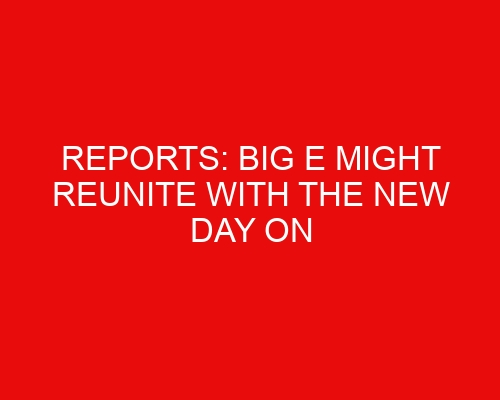 REPORTS: Big E Might Reunite With The New Day on WWE Raw