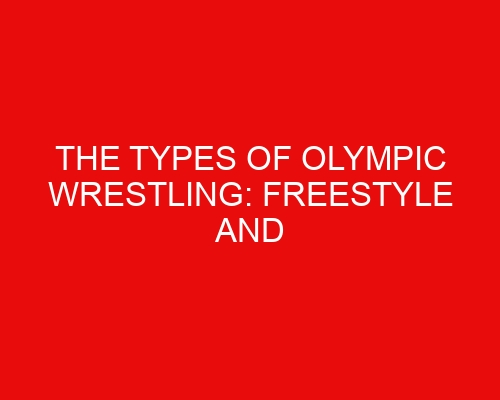 The Types of Olympic Wrestling: Freestyle and Greco-Roman