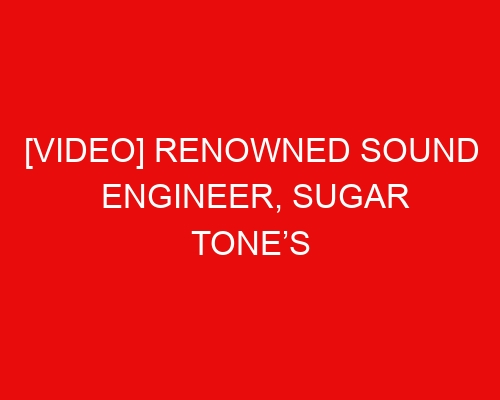 [VIDEO] Renowned Sound Engineer, Sugar Tone's Current State Gets People Wondering