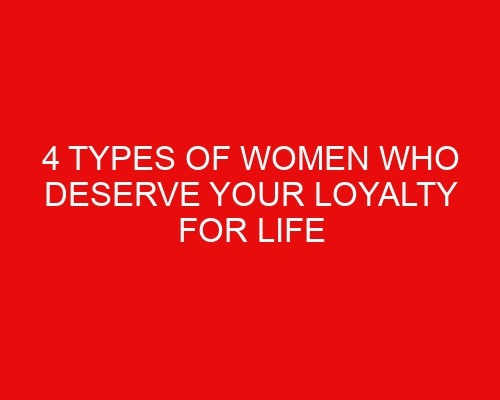 4 types of women who deserve your loyalty for life