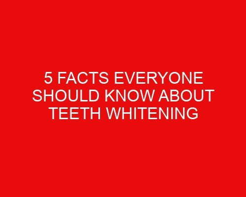 5 facts everyone should know about teeth whitening
