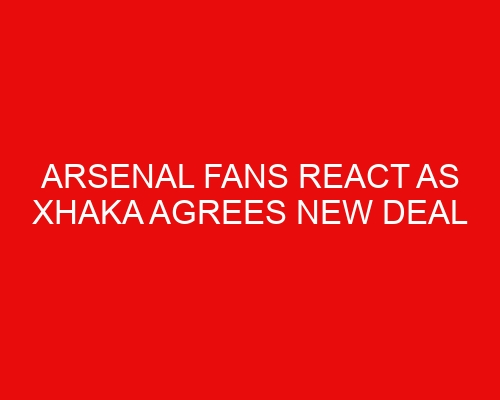 Arsenal fans react as Xhaka agrees new deal
