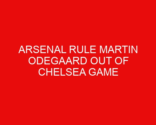 Arsenal rule Martin Odegaard out of Chelsea game & reveal shirt number, Mikel Arteta provides Ramsdale transfer update