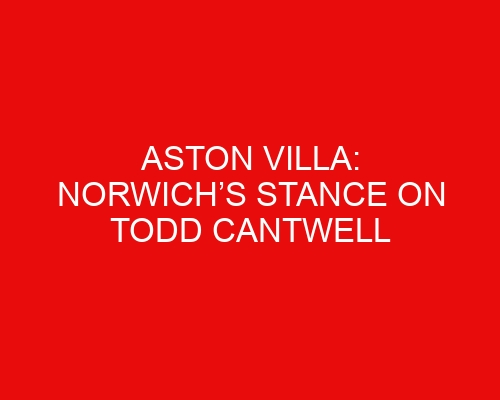 Aston Villa: Norwich's stance on Todd Cantwell sale revealed, Villa close to defender capture, potential Ward-Prowse blow
