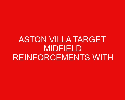 Aston Villa target midfield reinforcements with two forwards up for sale