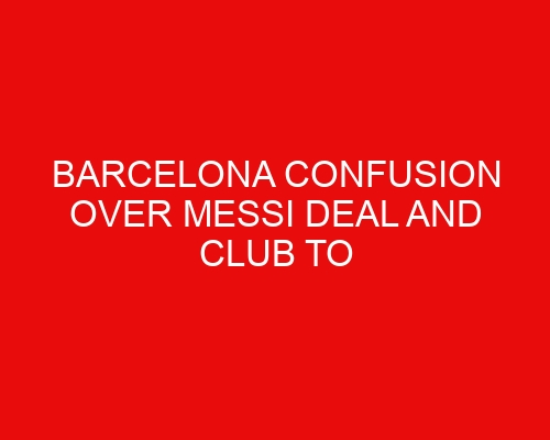 Barcelona confusion over Messi deal and club to lose veteran midfielder