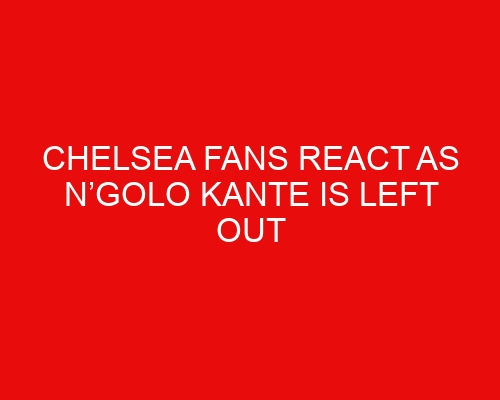 Chelsea fans react as N'Golo Kante is left out of first matchday squad