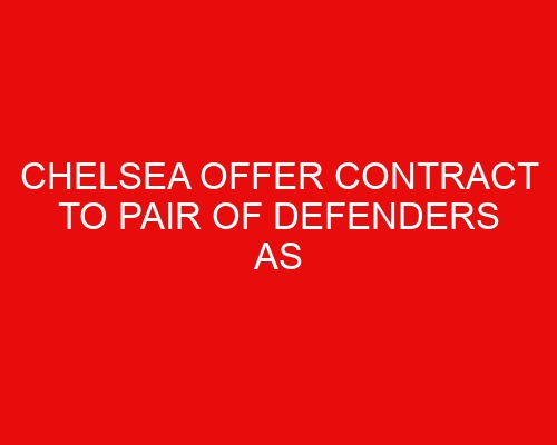 Chelsea offer contract to pair of defenders as late double transfer swoop is lined up