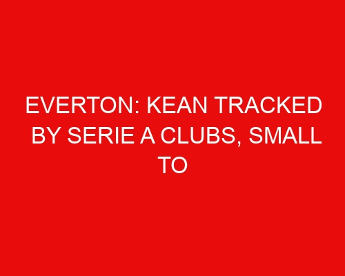 Everton: Kean tracked by Serie A clubs, Small to speak to Man United, Brazilian midfielder linked