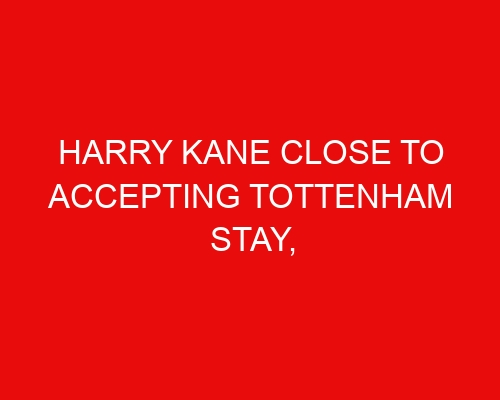 Harry Kane close to accepting Tottenham stay, Barcelona forward targeted & Dennis Man of interest to Spurs