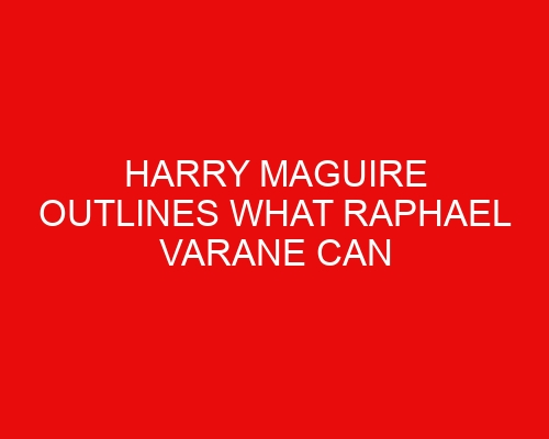 Harry Maguire outlines what Raphael Varane can bring to Manchester United
