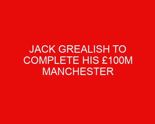 Jack Grealish to complete his £100m Manchester City move 'today'