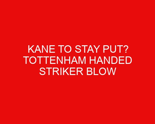 Kane to stay put? Tottenham handed striker blow that could force their hand