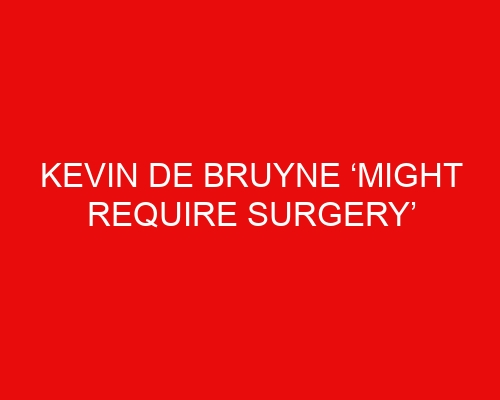 Kevin De Bruyne 'might require surgery' should man City rush him back