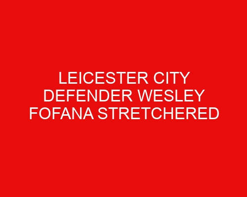 Leicester City defender Wesley Fofana stretchered off in pre-season friendly