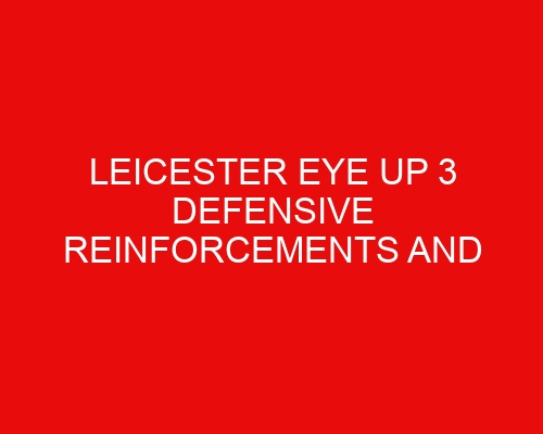 Leicester eye up 3 defensive reinforcements and Arsenal chase Maddison