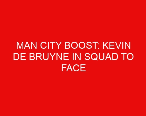 Man City boost: Kevin De Bruyne in squad to face Tottenham