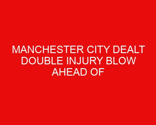 Manchester City dealt double injury blow ahead of Community Shield