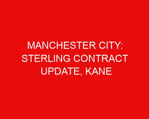 Manchester City: Sterling contract update, Kane replacement problems