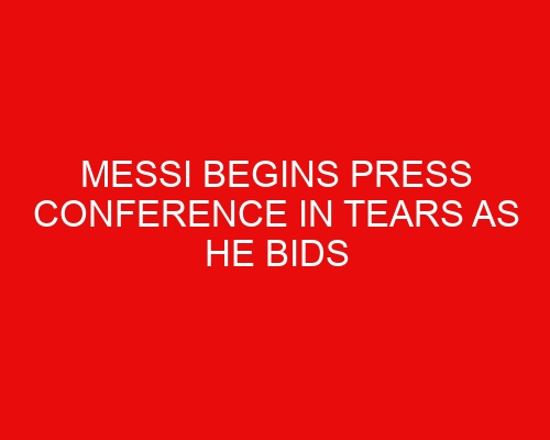 Messi begins press conference in tears as he bids Barcelona farewell