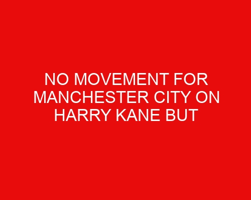 No movement for Manchester City on Harry Kane but could 60 million pound man be on the way out?