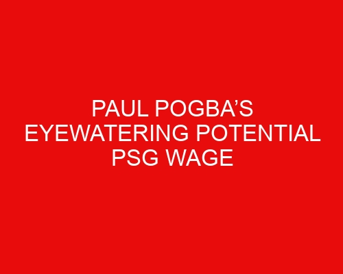 Paul Pogba's eyewatering potential PSG wage revealed