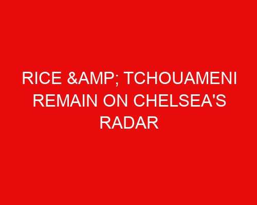 Rice & Tchouameni remain on Chelsea's radar while French midfielder could be on his way to Milan