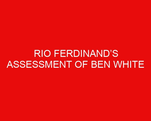 Rio Ferdinand's assessment of Ben White unlikely to please Arsenal fans