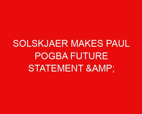 Solskjaer makes Paul Pogba future statement & outlines what he expects from Man United midfielder