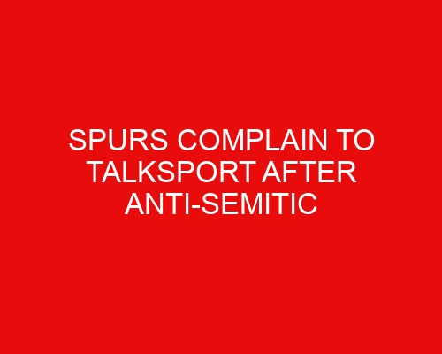 Spurs complain to TalkSport after anti-Semitic slur aimed at Daniel Levy wasn't challenged