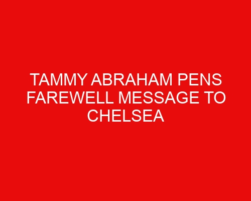 Tammy Abraham pens farewell message to Chelsea following Roma transfer