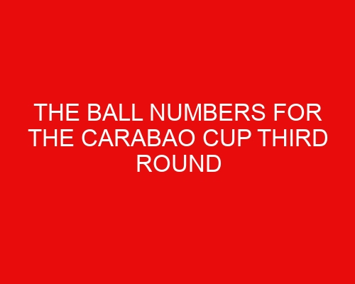 The ball numbers for the Carabao Cup third round revealed