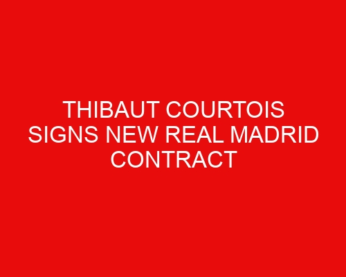 Thibaut Courtois signs new Real Madrid contract