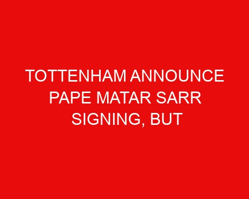 Tottenham announce Pape Matar Sarr signing, but Spurs fans will have to wait to see midfielder in action