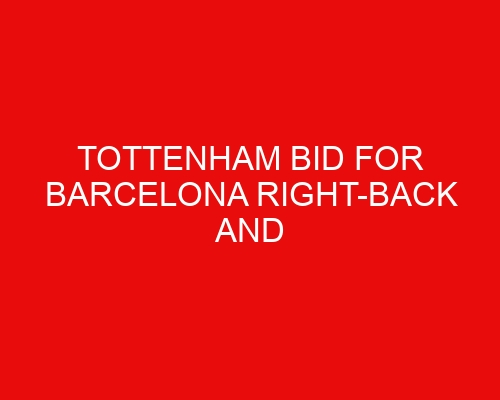 Tottenham bid for Barcelona right-back and Traoré pushes for move while Winks put in the shop window