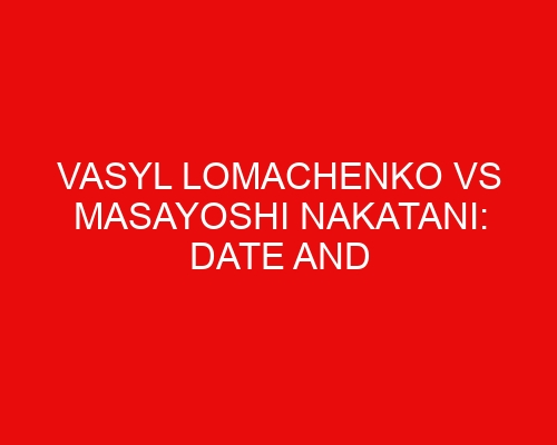Vasyl Lomachenko vs Masayoshi Nakatani: Date and Time in 30 Different Countries, Including US, UK, and More
