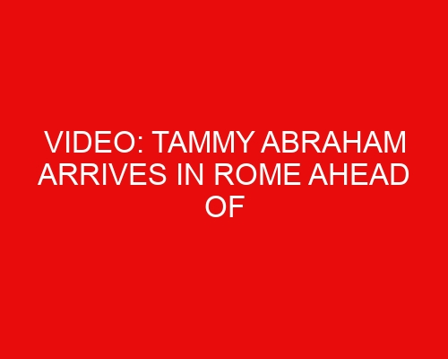 Video: Tammy Abraham arrives in Rome ahead of move to Italian side