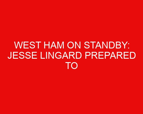 West Ham on standby: Jesse Lingard prepared to push for Man United exit