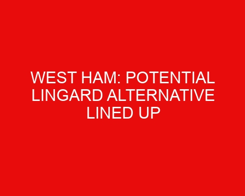 West Ham: Potential Lingard alternative lined up & Hammers in talks over French forward