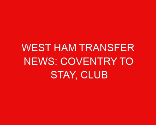 West Ham transfer news: Coventry to stay, club target Milenkovic while moving on from Onuachu
