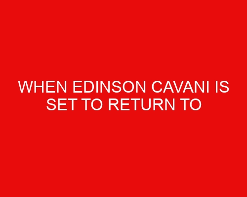 When Edinson Cavani is set to return to Manchester and what it means for availability vs Leeds