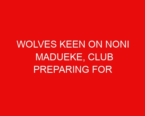 Wolves keen on Noni Madueke, club preparing for potential Traore approach & Liverpool forward of interest