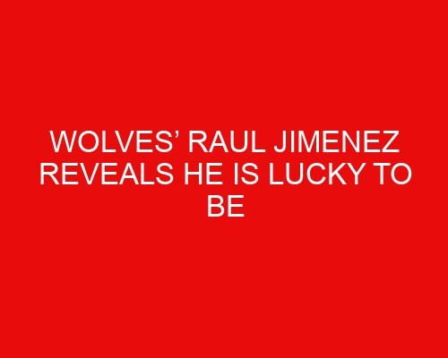 Wolves' Raul Jimenez reveals he is lucky to be alive after skull fracture